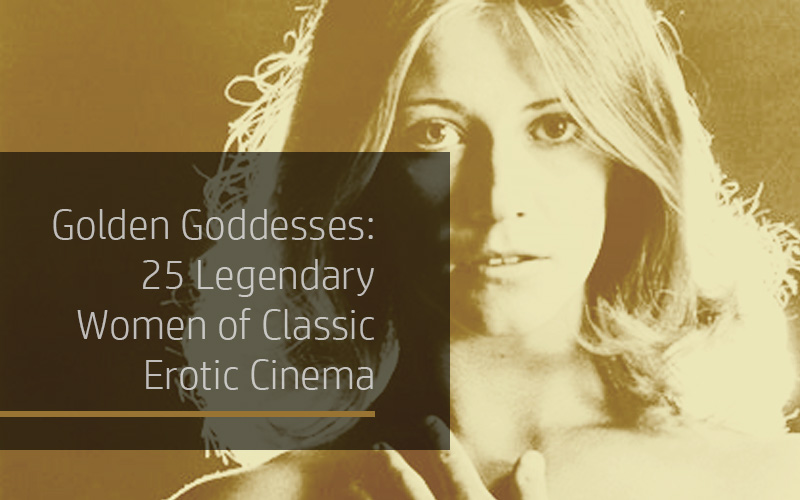 Golden Goddesses: 25 Legendary Women of Classic Erotic Cinema 1968–1985