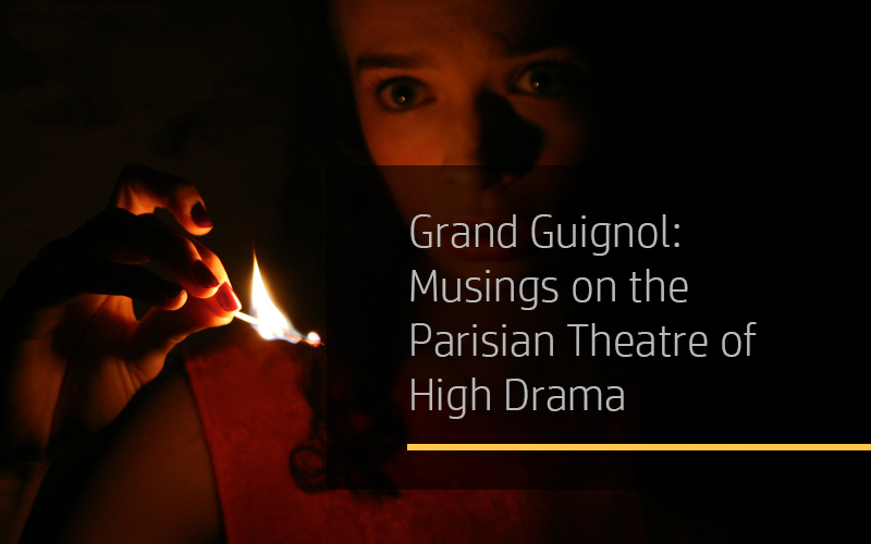 Grand Guignol: Musings on the Parisian Theatre of High Drama and Comedy, and Its Contemporaries