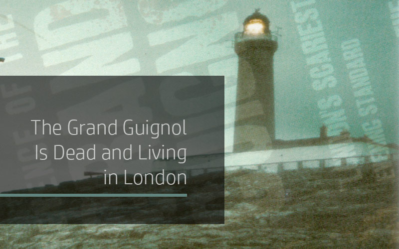 The Grand Guignol Is Dead and Living in London