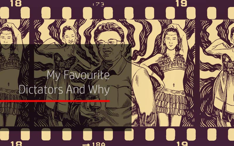 My Favourite Dictators And Why